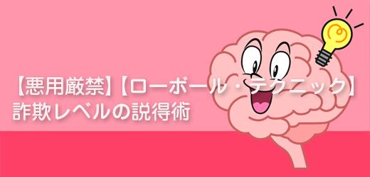 【悪用厳禁】【ローボール・テクニック】詐欺レベルの説得術