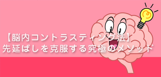 【脳内コントラスティング法】先延ばしを克服する究極のメソッド