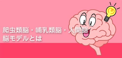 爬虫類脳・哺乳類脳・人間脳 脳モデルとは